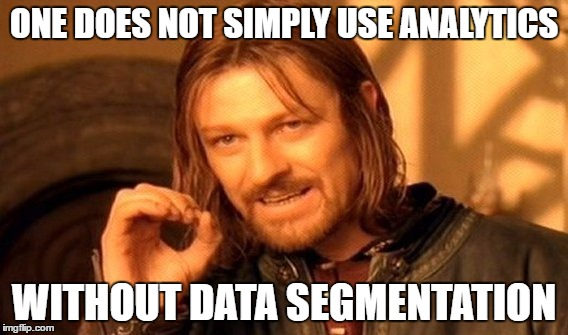 One does not simply use Google Analytics without Data Segmentation